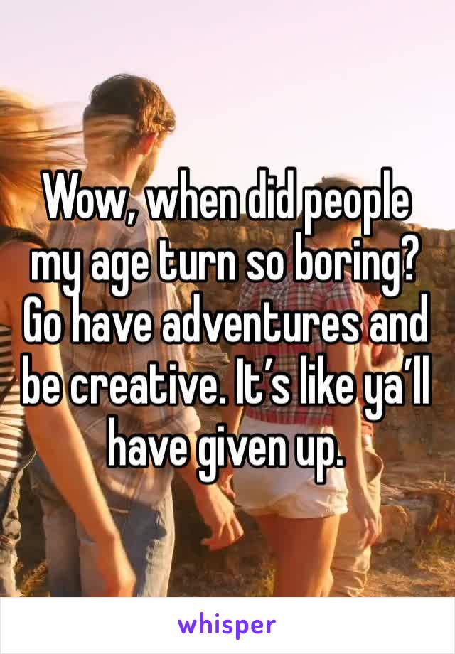 Wow, when did people my age turn so boring? Go have adventures and be creative. It's like ya'll have given up.