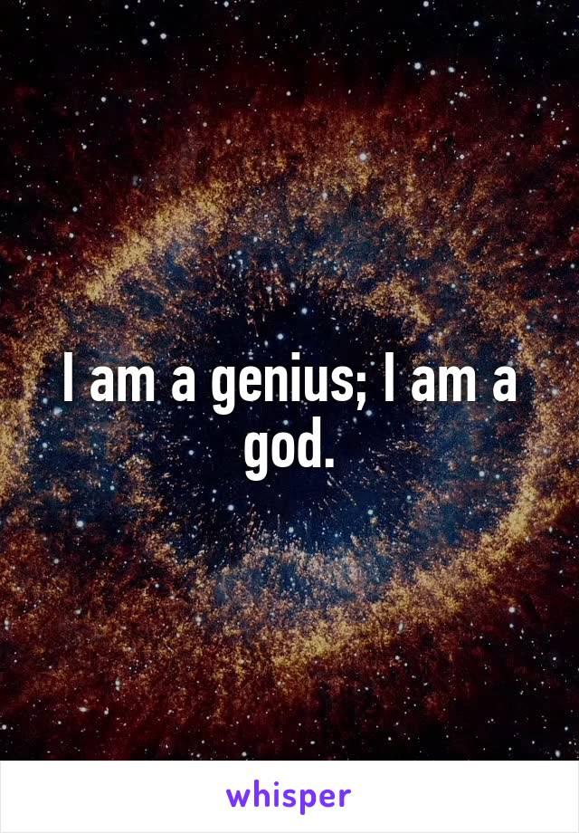I am a genius; I am a god.