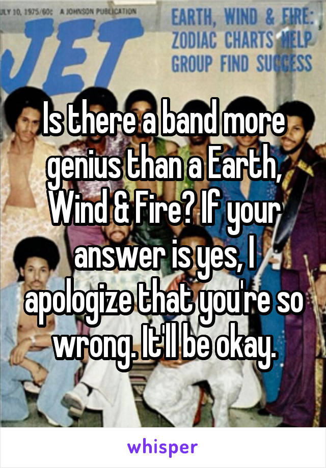 Is there a band more genius than a Earth, Wind & Fire? If your answer is yes, I apologize that you're so wrong. It'll be okay.