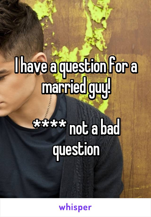 I have a question for a married guy!  **** not a bad question