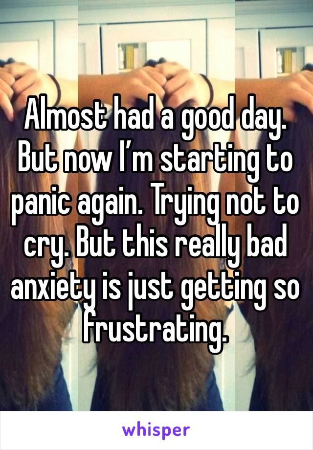 Almost had a good day. But now I'm starting to panic again. Trying not to cry. But this really bad anxiety is just getting so frustrating.