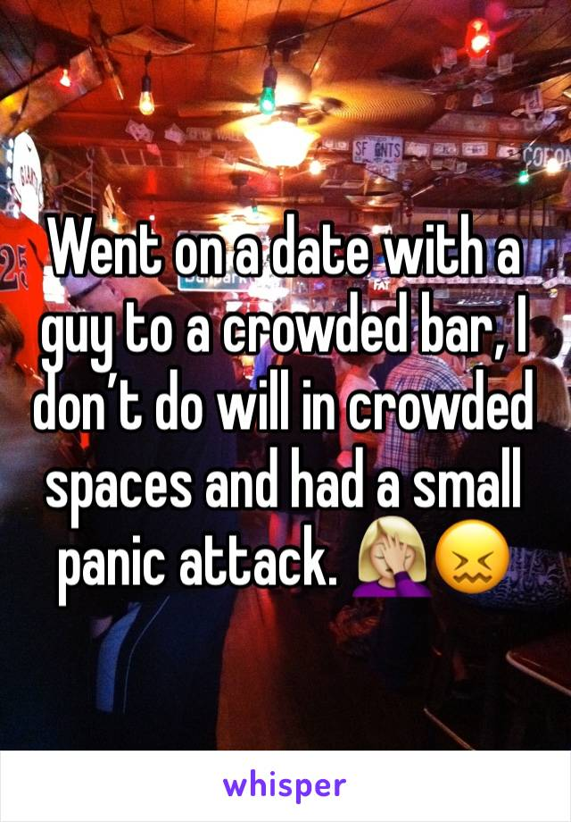 Went on a date with a guy to a crowded bar, I don't do will in crowded spaces and had a small panic attack. 🤦🏼‍♀️😖