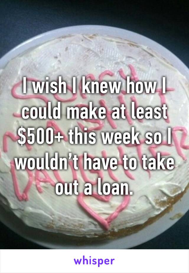 I wish I knew how I could make at least $500+ this week so I wouldn't have to take out a loan.