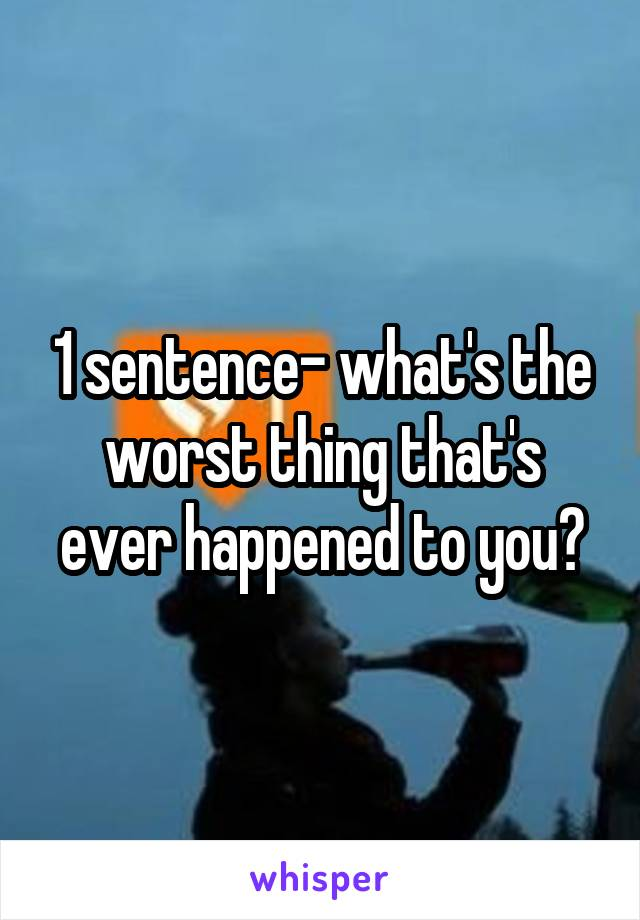 1 sentence- what's the worst thing that's ever happened to you?