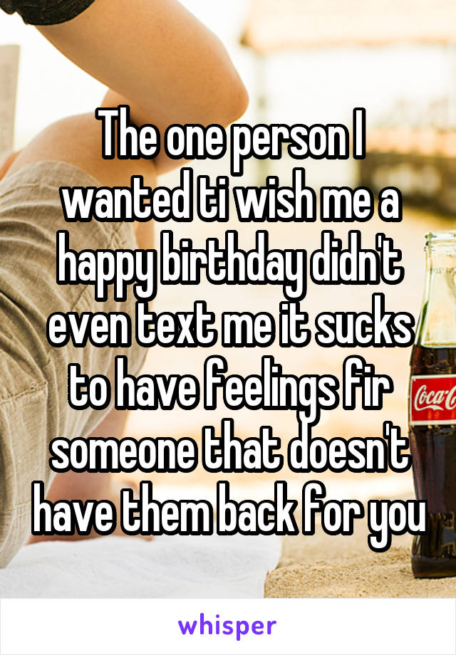 The one person I wanted ti wish me a happy birthday didn't even text me it sucks to have feelings fir someone that doesn't have them back for you