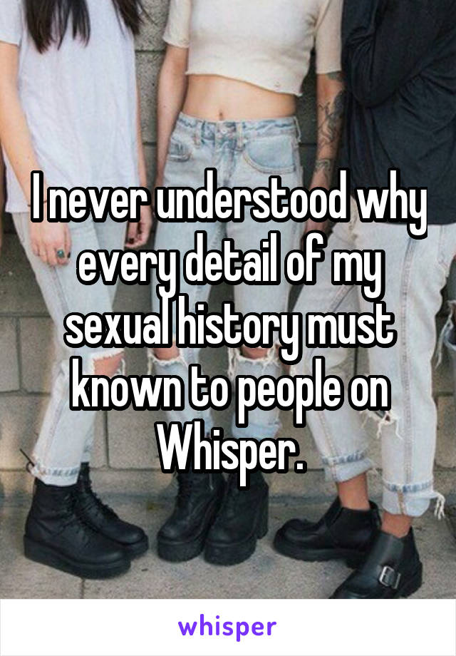 I never understood why every detail of my sexual history must known to people on Whisper.