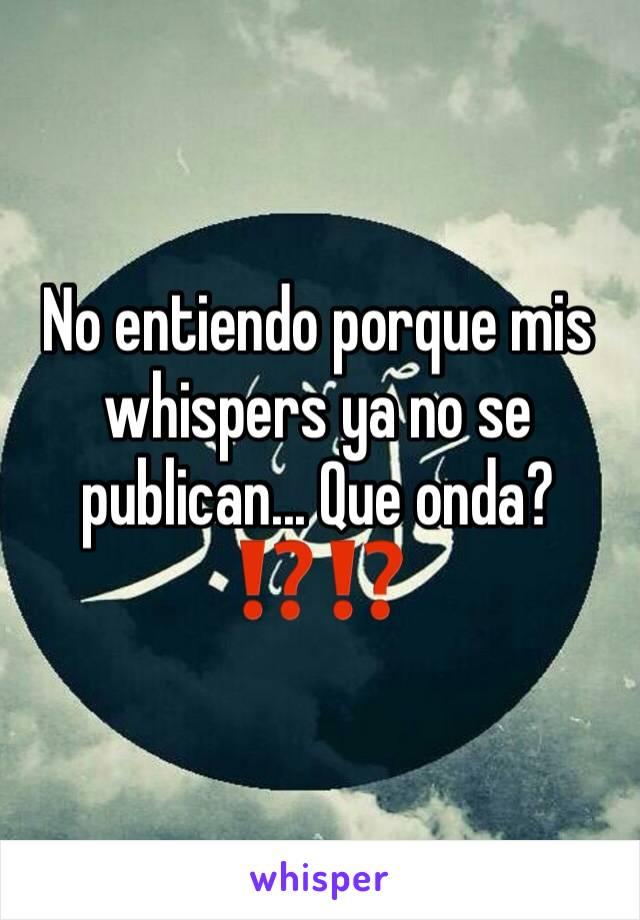 No entiendo porque mis whispers ya no se publican... Que onda?  ⁉️⁉️
