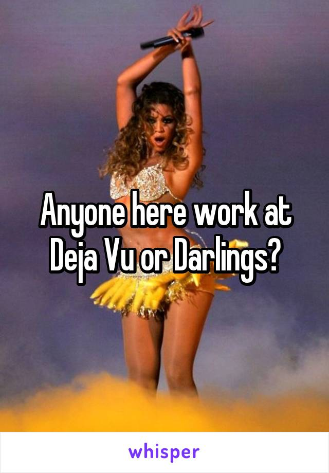 Anyone here work at Deja Vu or Darlings?
