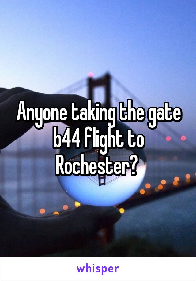 Anyone taking the gate b44 flight to Rochester?