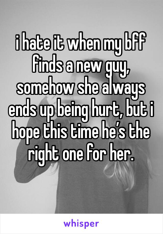 i hate it when my bff finds a new guy, somehow she always ends up being hurt, but i hope this time he's the right one for her.