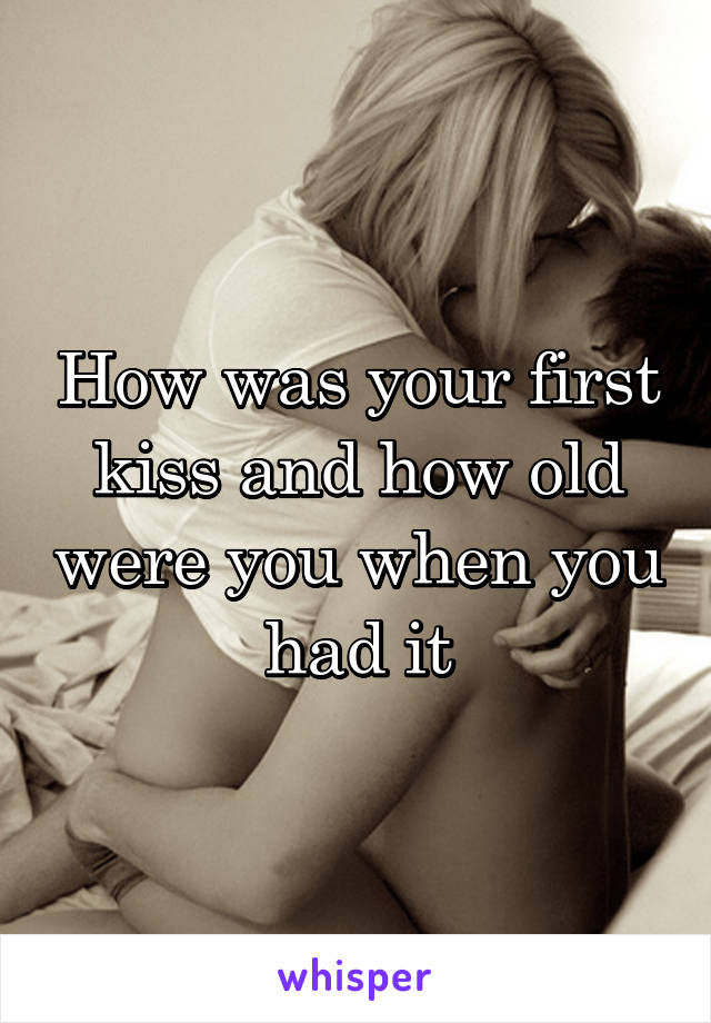 How was your first kiss and how old were you when you had it