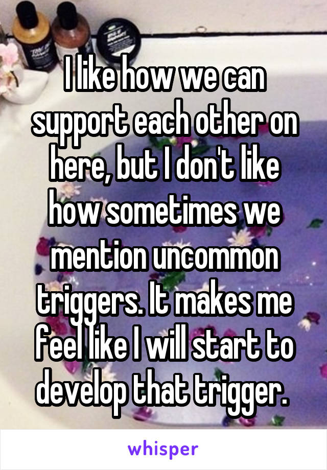 I like how we can support each other on here, but I don't like how sometimes we mention uncommon triggers. It makes me feel like I will start to develop that trigger.