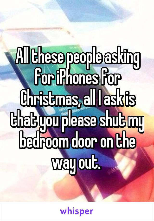 All these people asking for iPhones for Christmas, all I ask is that you please shut my bedroom door on the way out.