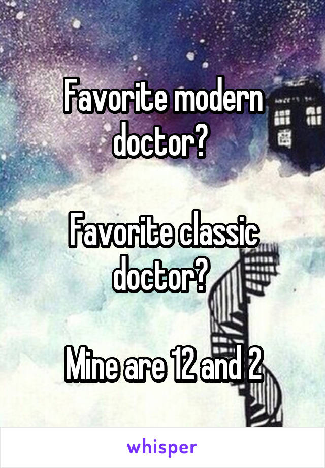 Favorite modern doctor?   Favorite classic doctor?   Mine are 12 and 2