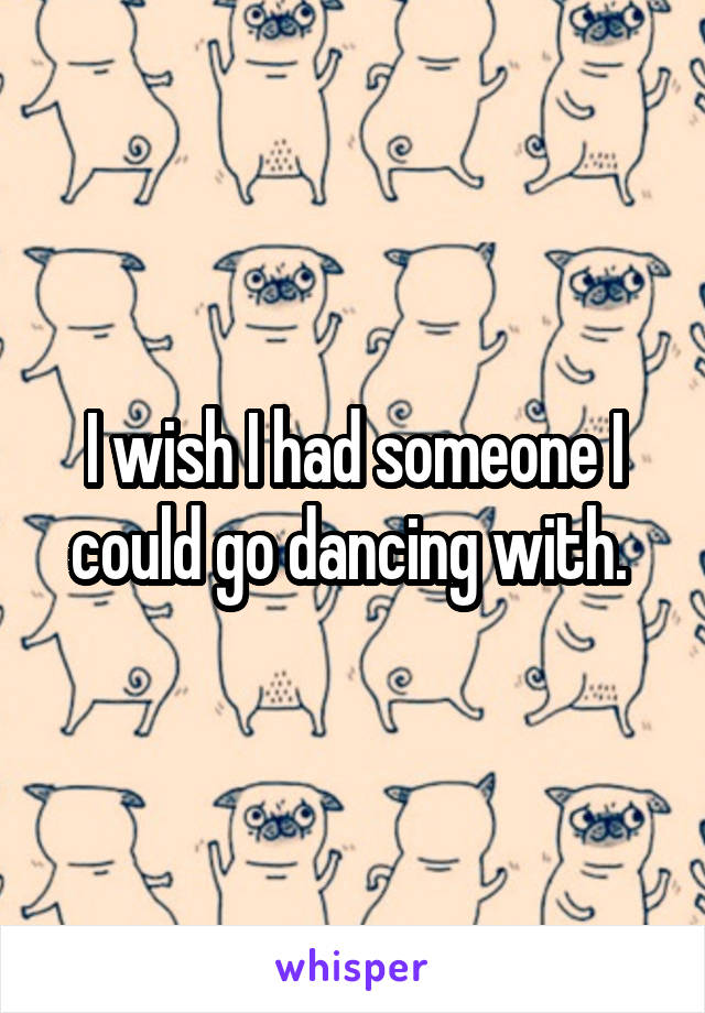 I wish I had someone I could go dancing with.
