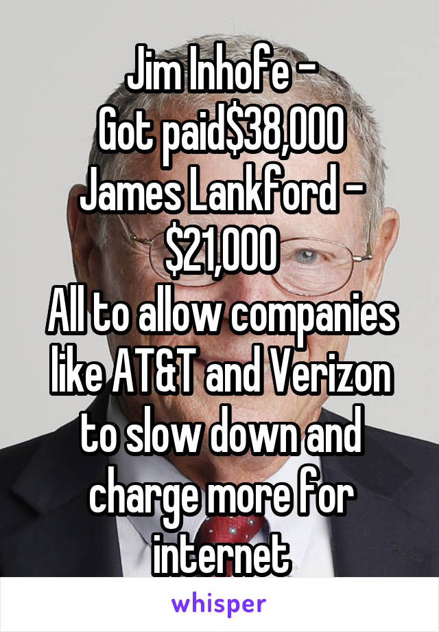 Jim Inhofe - Got paid$38,000 James Lankford - $21,000 All to allow companies like AT&T and Verizon to slow down and charge more for internet