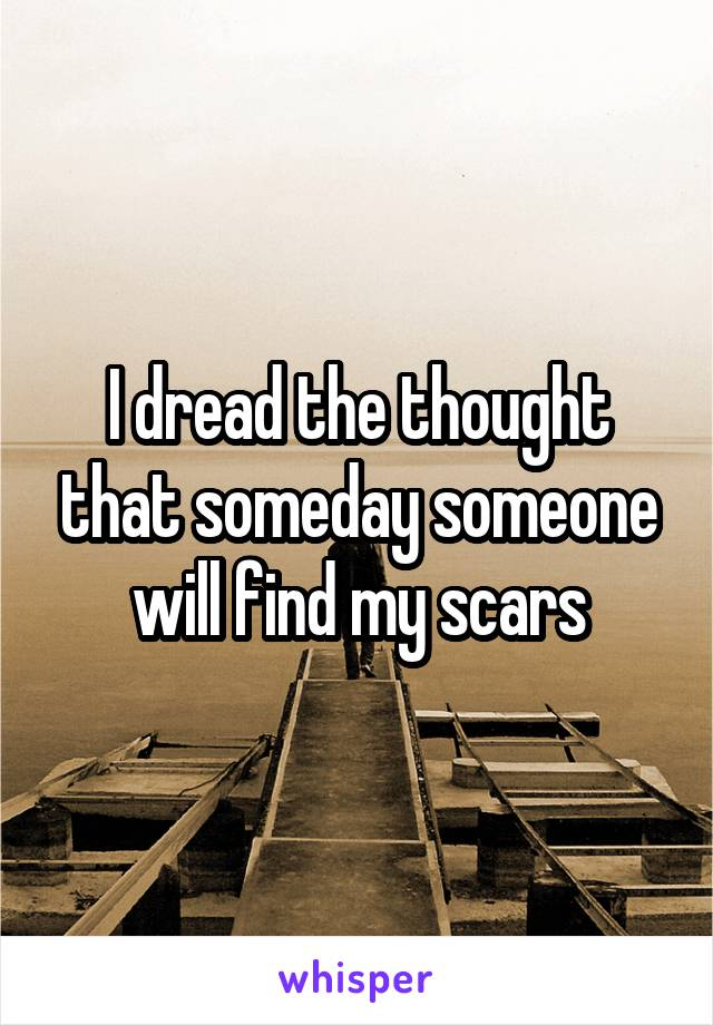 I dread the thought that someday someone will find my scars