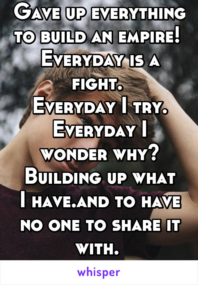 Gave up everything to build an empire!  Everyday is a fight.  Everyday I try. Everyday I wonder why? Building up what I have.and to have no one to share it with.