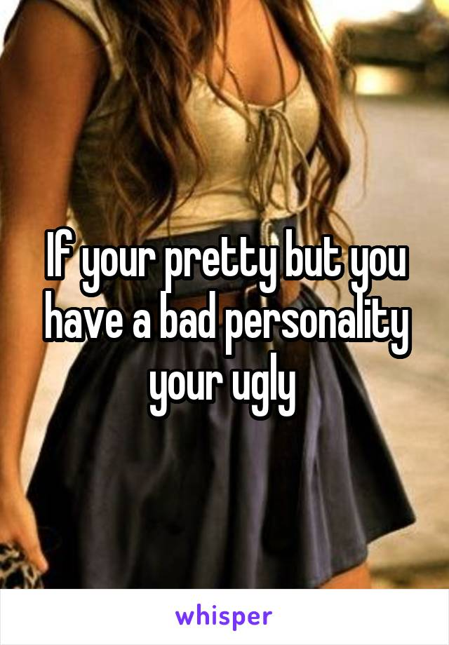 If your pretty but you have a bad personality your ugly