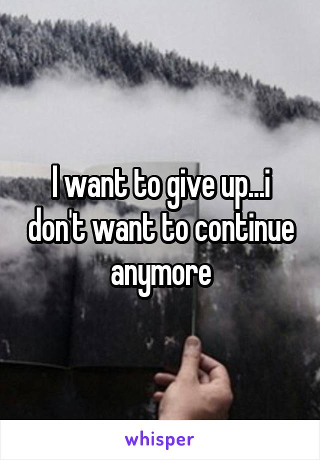 I want to give up...i don't want to continue anymore