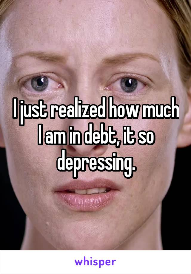 I just realized how much I am in debt, it so depressing.