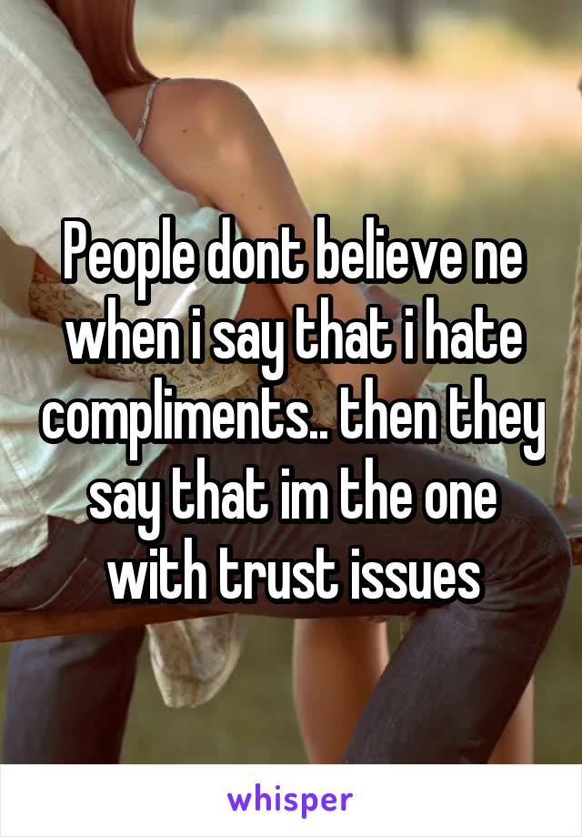 People dont believe ne when i say that i hate compliments.. then they say that im the one with trust issues
