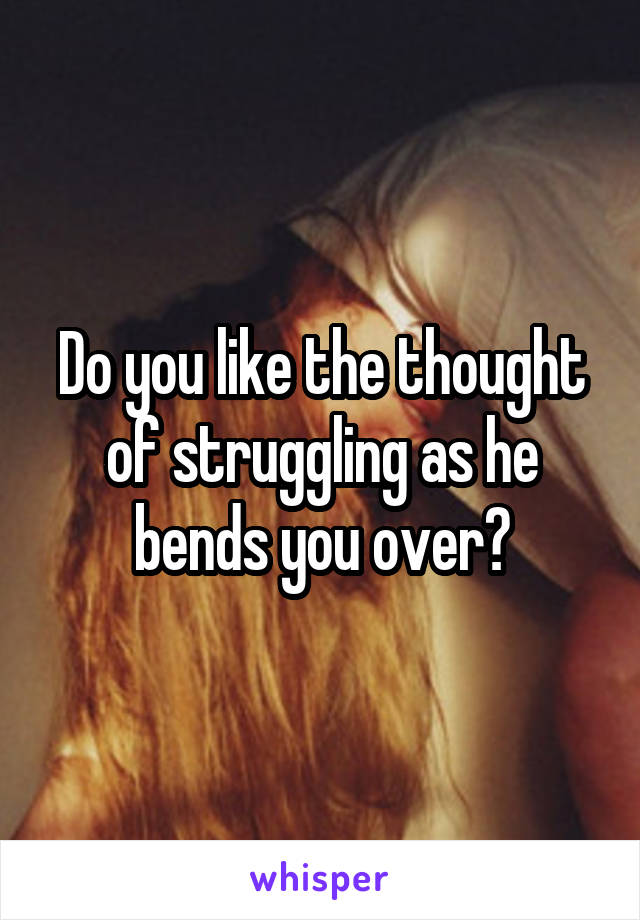 Do you like the thought of struggling as he bends you over?