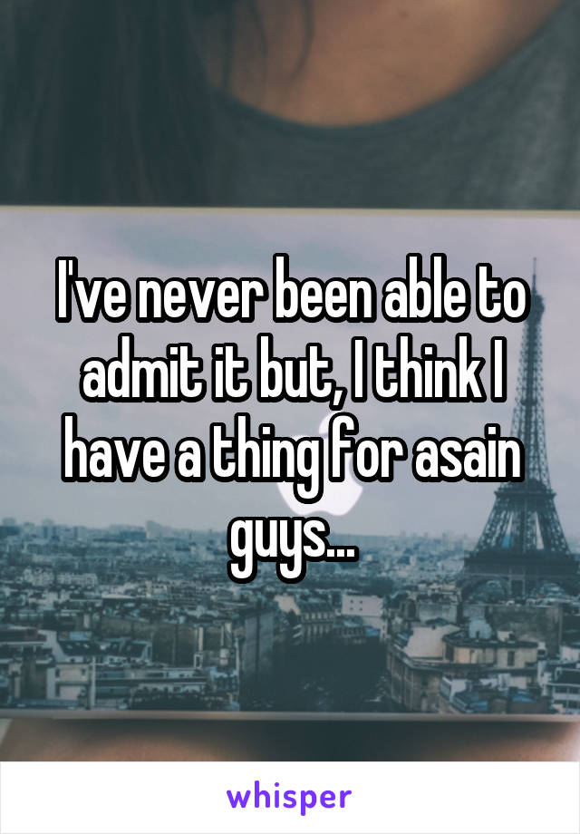 I've never been able to admit it but, I think I have a thing for asain guys...