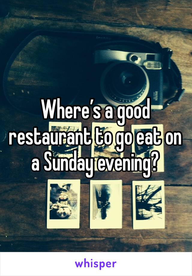 Where's a good restaurant to go eat on a Sunday evening?