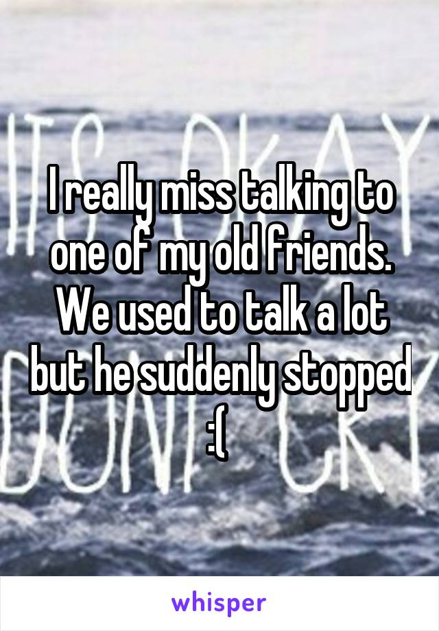 I really miss talking to one of my old friends. We used to talk a lot but he suddenly stopped :(