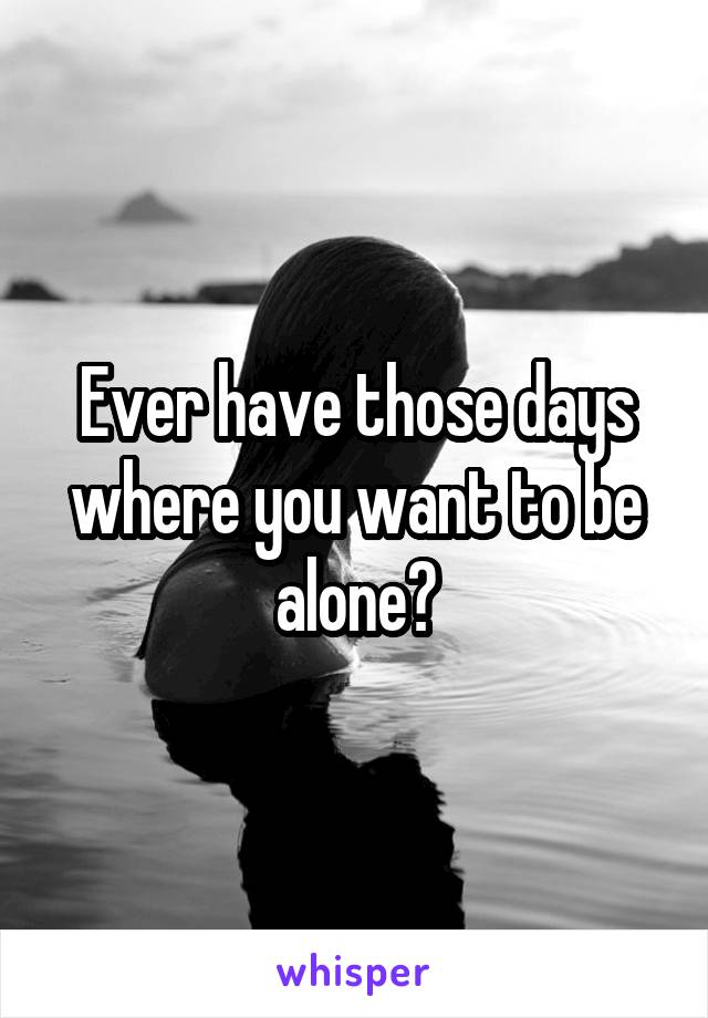 Ever have those days where you want to be alone?