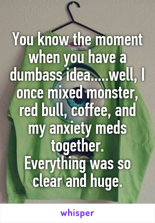You know the moment when you have a dumbass idea.....well, I once mixed monster, red bull, coffee, and my anxiety meds together. Everything was so clear and huge.