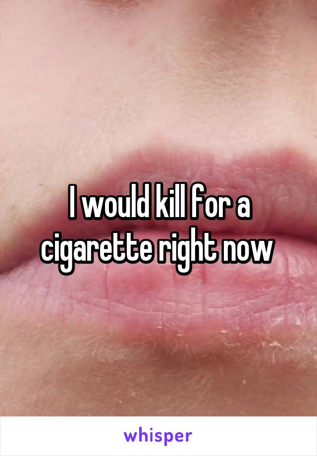 I would kill for a cigarette right now