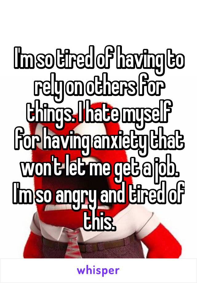 I'm so tired of having to rely on others for things. I hate myself for having anxiety that won't let me get a job. I'm so angry and tired of this.