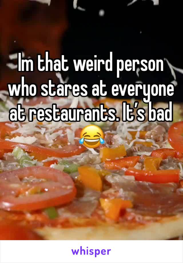 Im that weird person who stares at everyone at restaurants. It's bad 😂