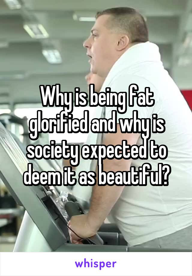 Why is being fat glorified and why is society expected to deem it as beautiful?