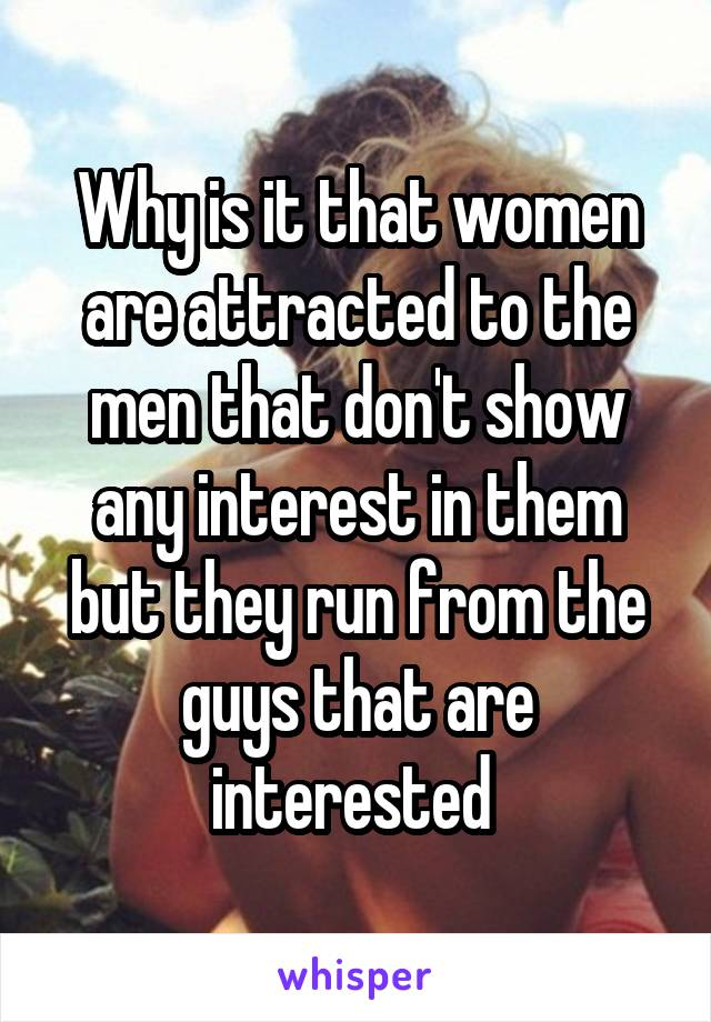 Why is it that women are attracted to the men that don't show any interest in them but they run from the guys that are interested