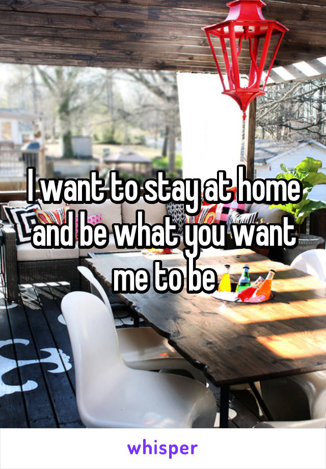 I want to stay at home and be what you want me to be