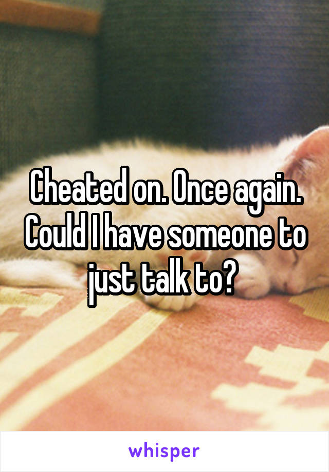 Cheated on. Once again. Could I have someone to just talk to?
