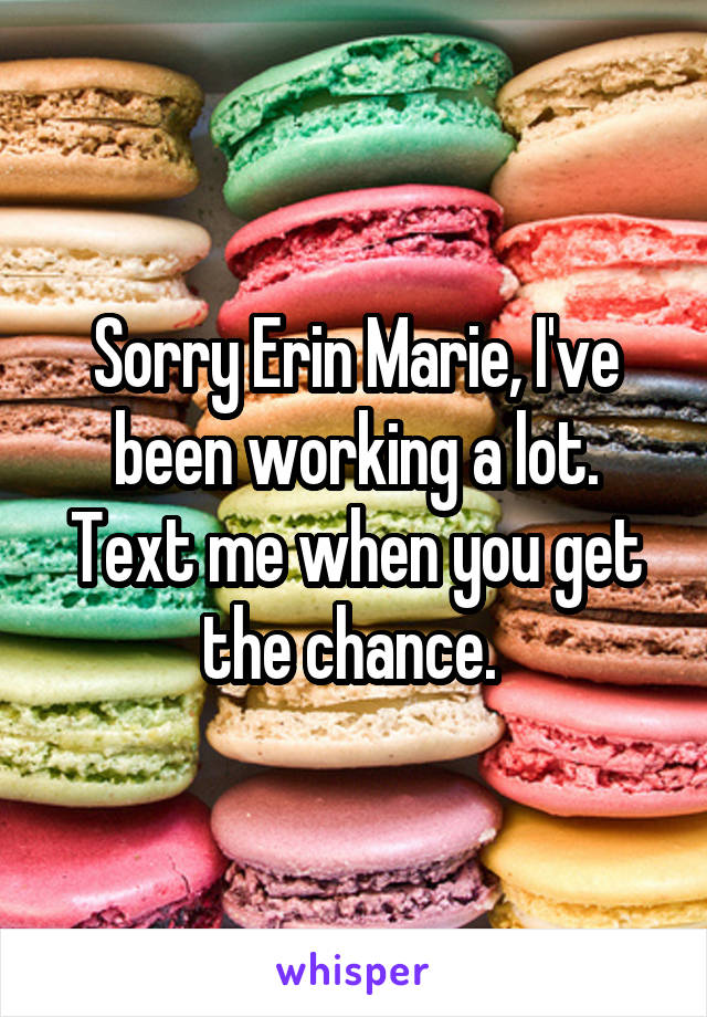 Sorry Erin Marie, I've been working a lot. Text me when you get the chance.