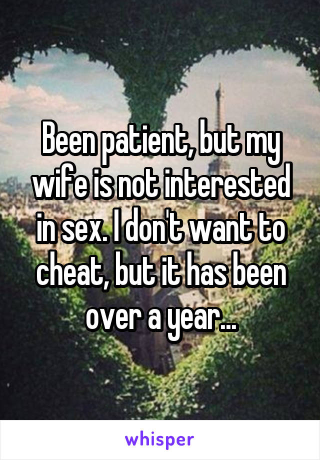 Been patient, but my wife is not interested in sex. I don't want to cheat, but it has been over a year...