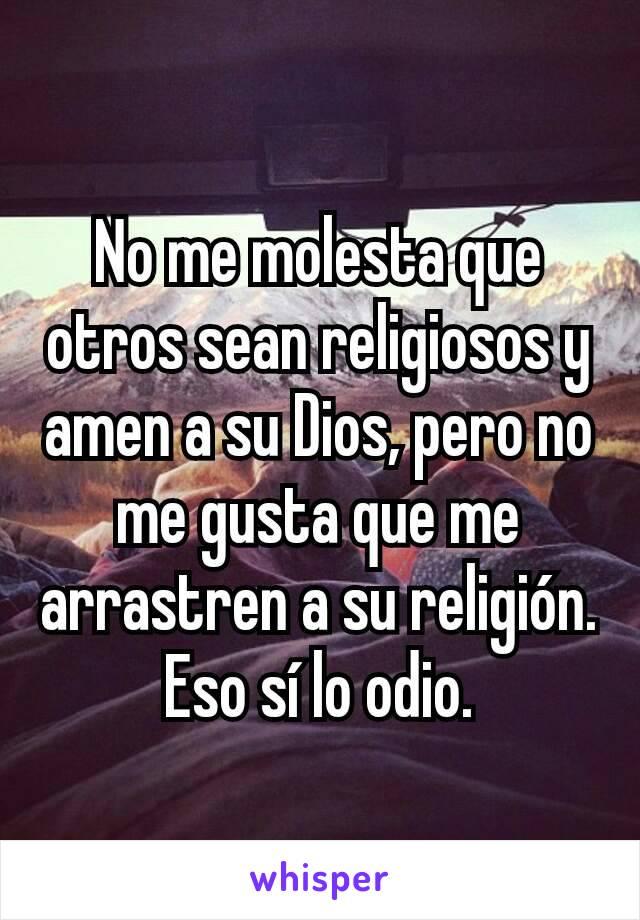 No me molesta que otros sean religiosos y amen a su Dios, pero no me gusta que me arrastren a su religión. Eso sí lo odio.