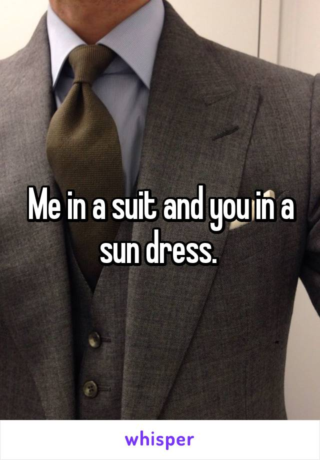Me in a suit and you in a sun dress.
