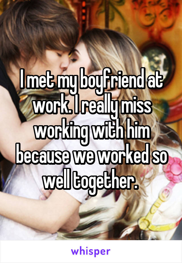 I met my boyfriend at work. I really miss working with him because we worked so well together.