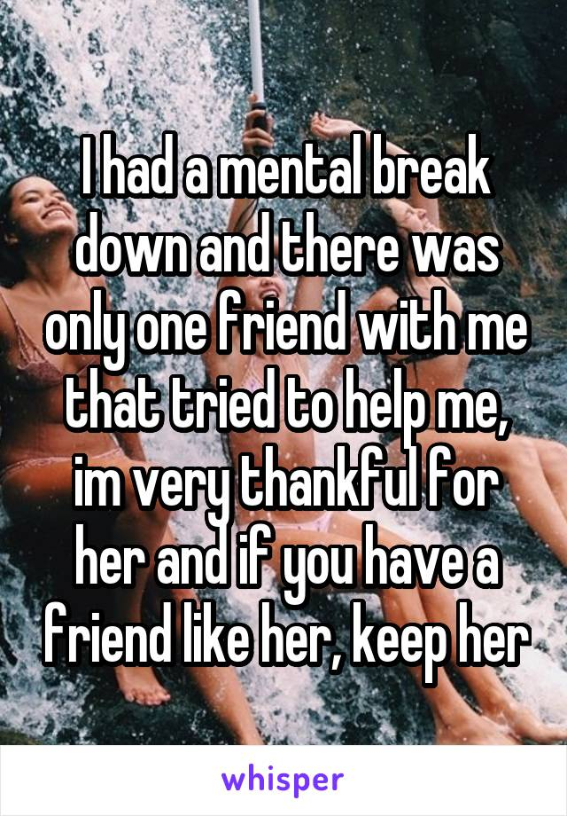 I had a mental break down and there was only one friend with me that tried to help me, im very thankful for her and if you have a friend like her, keep her
