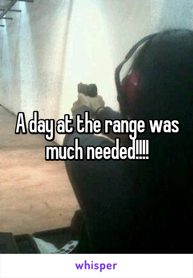 A day at the range was much needed!!!!