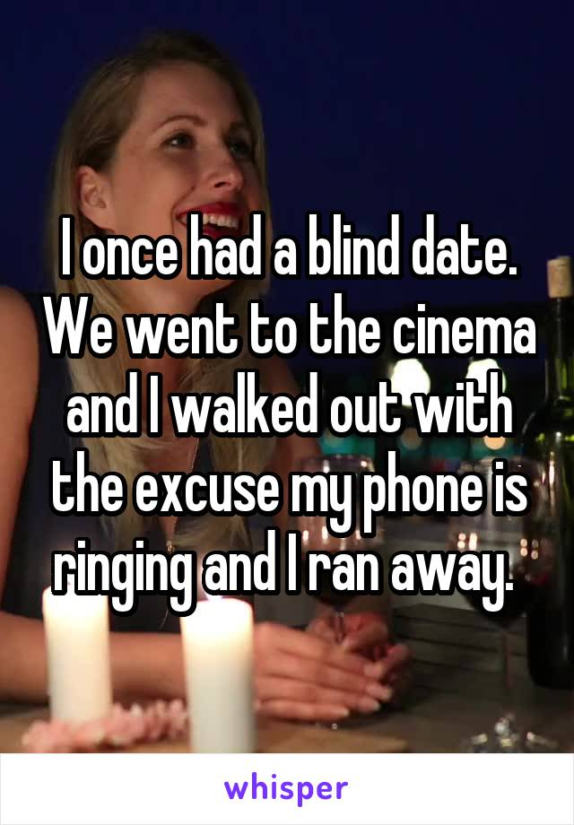 I once had a blind date. We went to the cinema and I walked out with the excuse my phone is ringing and I ran away.