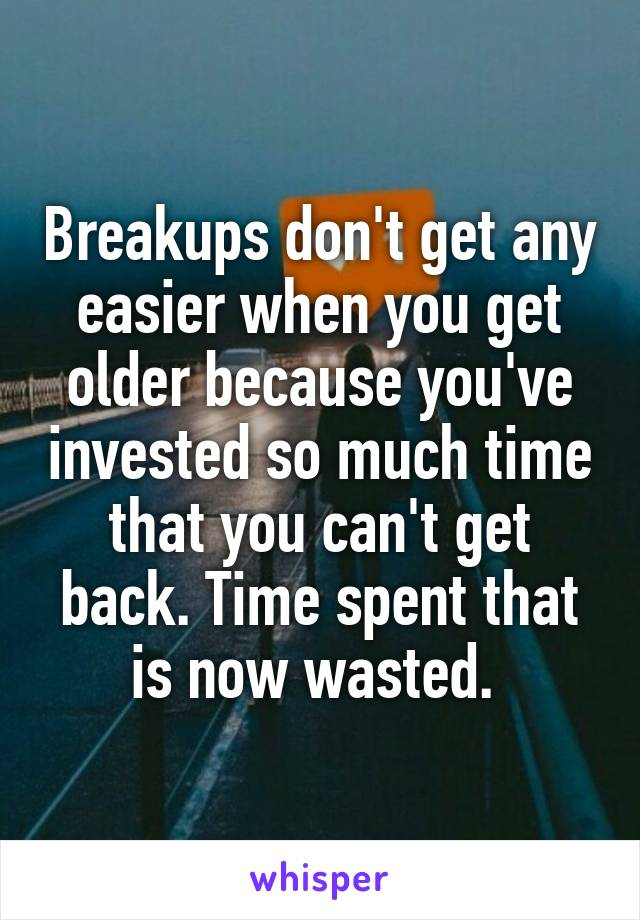 Breakups don't get any easier when you get older because you've invested so much time that you can't get back. Time spent that is now wasted.