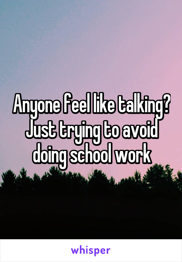 Anyone feel like talking? Just trying to avoid doing school work