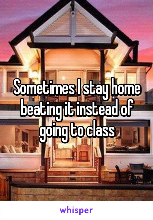 Sometimes I stay home beating it instead of going to class